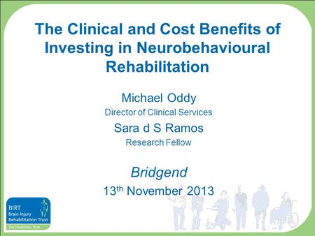 The Clinical and Cost Benefits of Investing in Neurobehavioural Rehabilitation Michael Oddy Director of Clinical Services Sara d S Ramos Research Fellow.