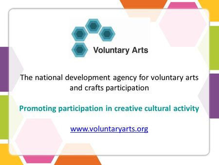The national development agency for voluntary arts and crafts participation Promoting participation in creative cultural activity www.voluntaryarts.org.