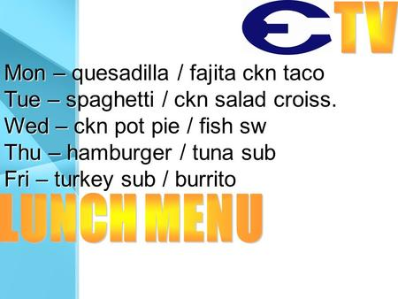 Mon – quesadilla / fajita ckn taco Tue – spaghetti / ckn salad croiss. Wed – ckn pot pie / fish sw Thu – hamburger / tuna sub Fri – turkey sub / burrito.