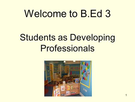 1 Welcome to B.Ed 3 Students as Developing Professionals.