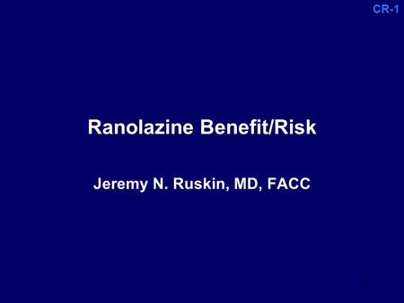 CR-1 1 Ranolazine Benefit/Risk Jeremy N. Ruskin, MD, FACC.