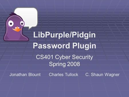 CS401 Cyber Security Spring 2008 LibPurple/Pidgin Password Plugin Jonathan Blount Charles Tullock C. Shaun Wagner.