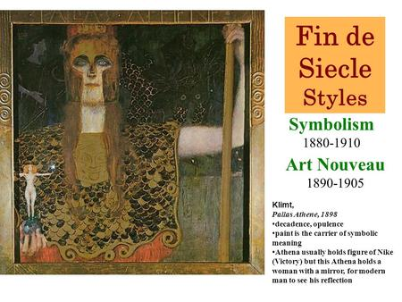 Symbolism 1880-1910 Klimt, Pallas Athene, 1898 decadence, opulence paint is the carrier of symbolic meaning Athena usually holds figure of Nike (Victory)