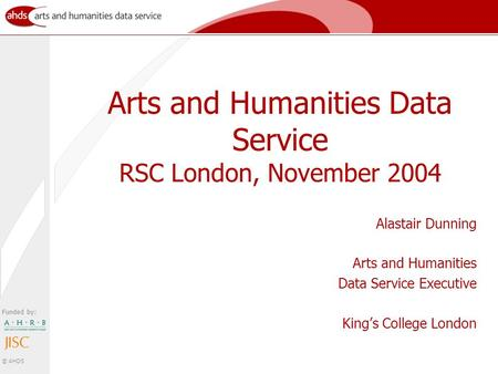Funded by: © AHDS Arts and Humanities Data Service RSC London, November 2004 Alastair Dunning Arts and Humanities Data Service Executive King's College.