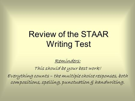 Review of the STAAR Writing Test Reminders: This should be your best work! Everything counts – the multiple choice responses, both compositions, spelling,