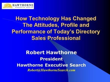 How Technology Has Changed The Attitudes, Profile and Performance of Today's Directory Sales Professional Robert Hawthorne President Hawthorne Executive.
