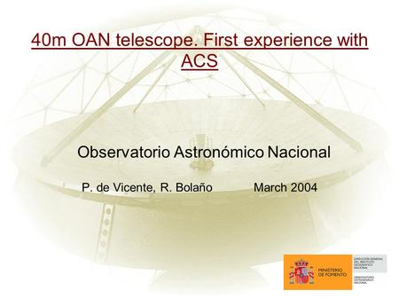 40m OAN telescope. First experience with ACS Observatorio Astronómico Nacional P. de Vicente, R. BolañoMarch 2004.