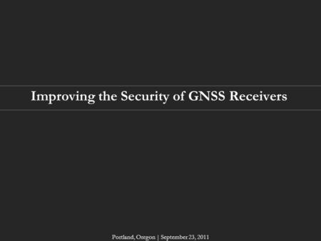 Improving the Security of GNSS Receivers Portland, Oregon | September 23, 2011.