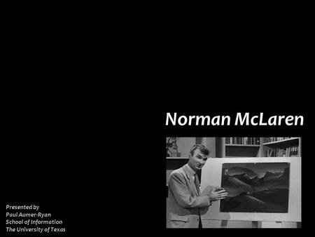NORMAN MCLAREN Introduction Biography Politics Philosophy Techniques Films Conclusion References Norman McLaren Presented by Paul Aumer-Ryan School of.