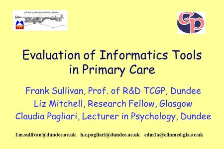 Evaluation of Informatics Tools in Primary Care Frank Sullivan, Prof. of R&D TCGP, Dundee Liz Mitchell, Research Fellow, Glasgow Claudia Pagliari, Lecturer.