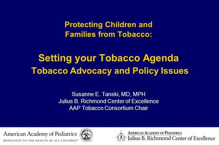Protecting Children and Families from Tobacco: Setting your Tobacco Agenda Tobacco Advocacy and Policy Issues Susanne E. Tanski, MD, MPH Julius B. Richmond.
