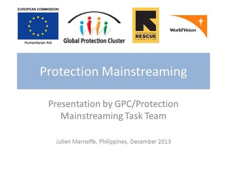 Protection Mainstreaming Presentation by GPC/Protection Mainstreaming Task Team Julien Marneffe, Philippines, December 2013.