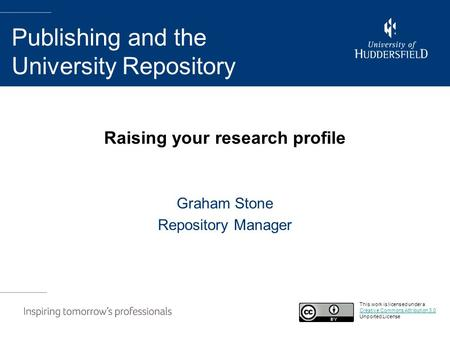 Raising your research profile Graham Stone Repository Manager Publishing and the University Repository This work is licensed under a Creative Commons Attribution.