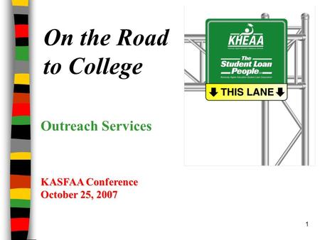 1 On the Road to College KASFAA Conference October 25, 2007 Outreach Services.