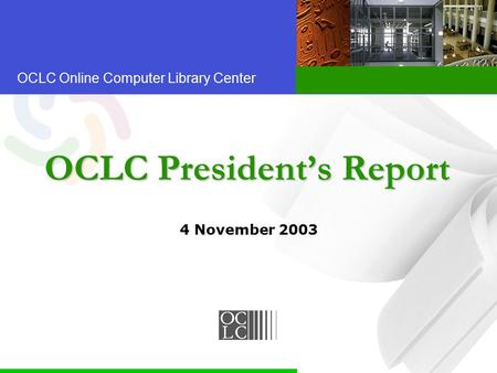OCLC Online Computer Library Center OCLC President's Report 4 November 2003.