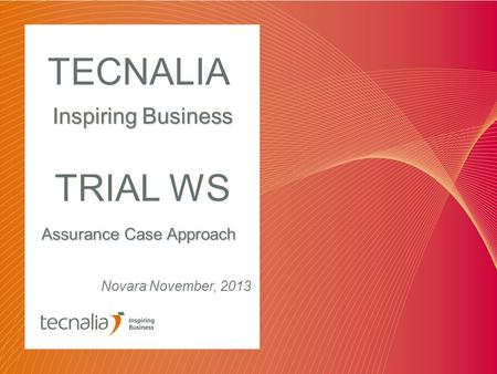 Assurance Case Approach TECNALIA Inspiring Business Novara November, 2013 TRIAL WS.