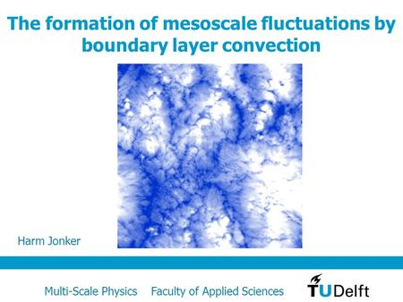 Multi-Scale Physics Faculty of Applied Sciences The formation of mesoscale fluctuations by boundary layer convection Harm Jonker.