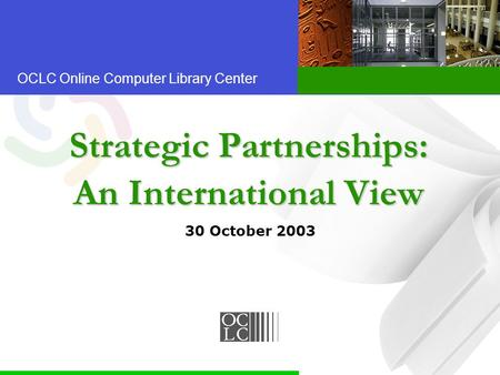 OCLC Online Computer Library Center Strategic Partnerships: An International View 30 October 2003.