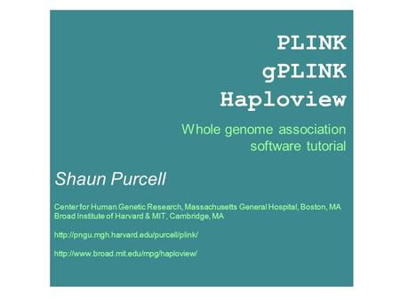 PLINK tutorial, December 2006; Shaun Purcell, PLINK gPLINK Haploview Whole genome association software tutorial Shaun Purcell.