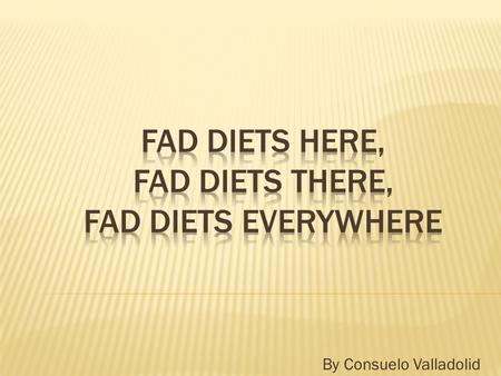 "By Consuelo Valladolid.  Fad diets come and go. They don't last. That is why they are called ""fad"" diets."