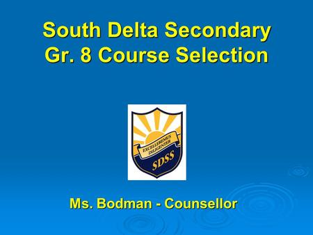 South Delta Secondary Gr. 8 Course Selection Ms. Bodman - Counsellor Ms. Bodman - Counsellor.