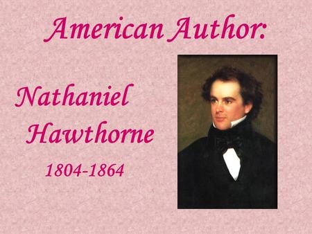 American Author: Nathaniel Hawthorne 1804-1864. Biography Born in 1804 Salem, Massachusetts Father died at sea in 1808 Grew up with his widowed mother.