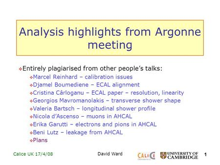 1 Calice UK 17/4/08David Ward Analysis highlights from Argonne meeting  Entirely plagiarised from other people's talks:  Marcel Reinhard – calibration.