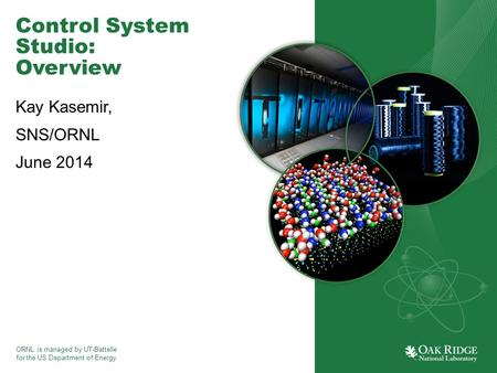 ORNL is managed by UT-Battelle for the US Department of Energy Control System Studio: Overview Kay Kasemir, SNS/ORNL June 2014.