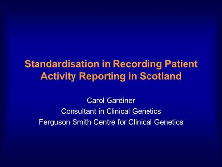 Standardisation in Recording Patient Activity Reporting in Scotland Carol Gardiner Consultant in Clinical Genetics Ferguson Smith Centre for Clinical Genetics.