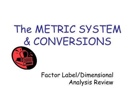The METRIC SYSTEM & CONVERSIONS Factor Label/Dimensional Analysis Review.