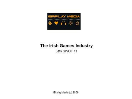 EirplayMedia (c) 2008 The Irish Games Industry Lets SWOT it !