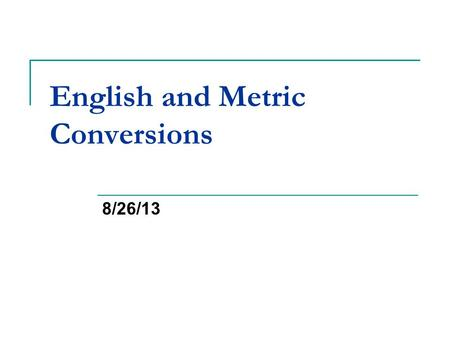 English and Metric Conversions 8/26/13. Bellwork Reminders:  You need to write out the question and answer it to receive full credit  If absent you.
