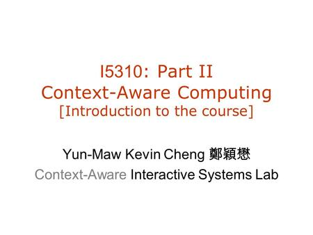 I5310 : Part II Context-Aware Computing [Introduction to the course] Yun-Maw Kevin Cheng 鄭穎懋 Context-Aware Interactive Systems Lab.