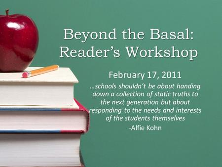 Beyond the Basal: Reader's Workshop February 17, 2011 …schools shouldn't be about handing down a collection of static truths to the next generation but.
