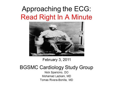 Approaching the ECG: Read Right In A Minute BGSMC Cardiology Study Group Nick Sparicino, DO Mohamad Lazkani, MD Tomas Rivera-Bonilla, MD February 3, 2011.