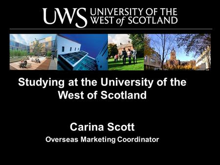 Studying at the University of the West of Scotland Carina Scott Overseas Marketing Coordinator.