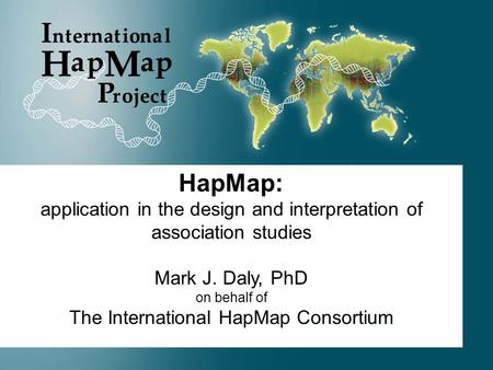 HapMap: application in the design and interpretation of association studies Mark J. Daly, PhD on behalf of The International HapMap Consortium.