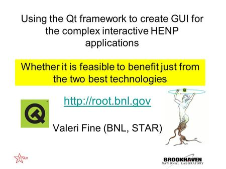 Valeri Fine (BNL, STAR) Whether it is feasible to benefit just from the two best technologies Using the Qt framework to create GUI.