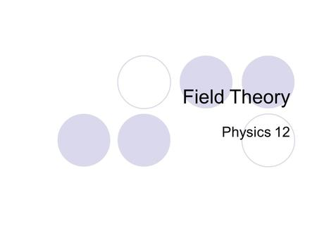 Field Theory Physics 12. Field Theory When forces exist without contact, it can be useful to use field theory to describe the force experienced by a particle.