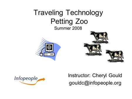 Traveling Technology Petting Zoo Summer 2008 Instructor: Cheryl Gould