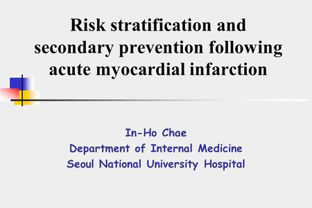 Risk stratification and secondary prevention following acute myocardial infarction In-Ho Chae Department of Internal Medicine Seoul National University.