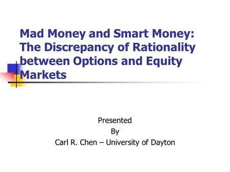 Mad Money and Smart Money: The Discrepancy of Rationality between Options and Equity Markets Presented By Carl R. Chen – University of Dayton.