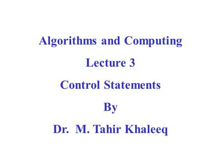 Algorithms and Computing Lecture 3 Control Statements By Dr. M. Tahir Khaleeq.