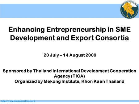 Enhancing Entrepreneurship in SME Development and Export Consortia 20 July – 14 August 2009 Sponsored by Thailand International.