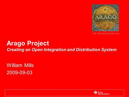 Arago Project Creating an Open Integration and Distribution System William Mills 2009-09-03