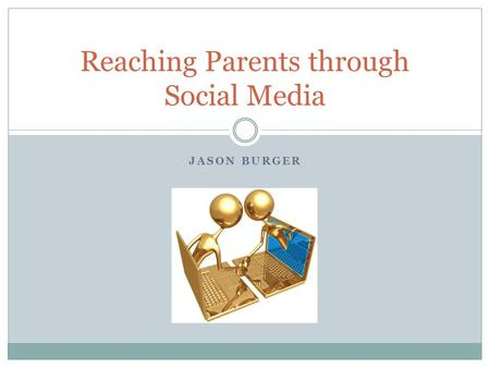 JASON BURGER Reaching Parents through Social Media.