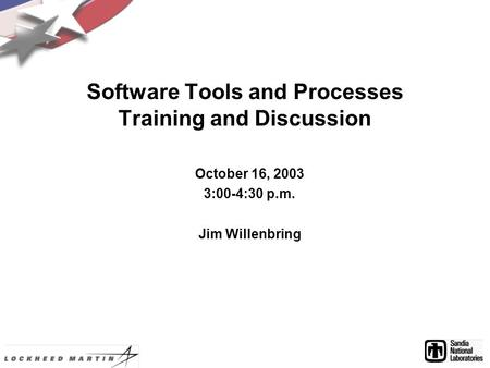 Software Tools and Processes Training and Discussion October 16, 2003 3:00-4:30 p.m. Jim Willenbring.