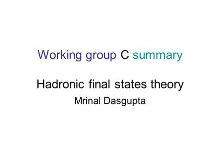 Working group C summary Hadronic final states theory Mrinal Dasgupta.