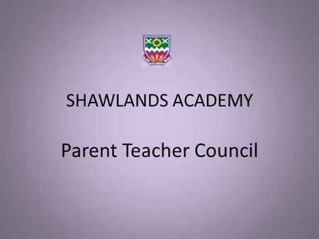 SHAWLANDS ACADEMY Parent Teacher Council. SHAWLANDS ACADEMY Parent Teacher Council why is there a PTC? … a voice for parents / carers in the running of.