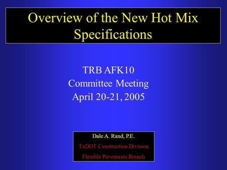 Overview of the New Hot Mix Specifications Dale A. Rand, P.E. TxDOT Construction Division Flexible Pavements Branch TRB AFK10 Committee Meeting April 20-21,